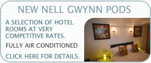 NEW NELL GWYNN PODS A SELECTION OF HOTEL  ROOMS AT VERY  COMPETITIVE RATES.    CLICK HERE FOR DETAILS.  FULLY AIR CONDITIONED