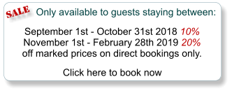 SALE Only available to guests staying between:  September 1st - October 31st 2018 10% November 1st - February 28th 2019 20% off marked prices on direct bookings only.   Click here to book now
